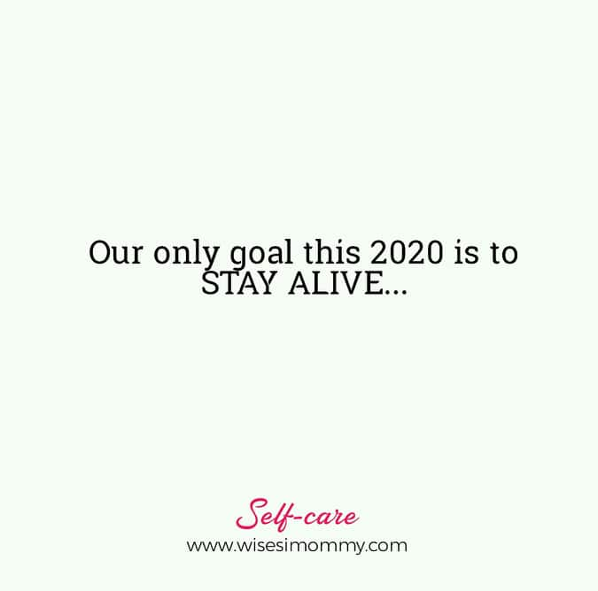 Our only goal this 2020 is to STAY ALIVE.